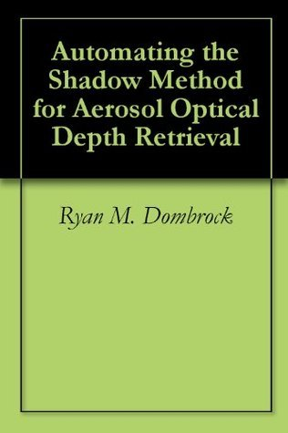 Automating the Shadow Method for Aerosol Optical Depth Retrieval Ryan M. Dombrock