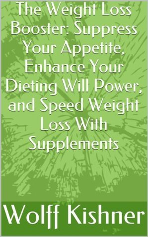 The Weight Loss Booster: Suppress Your Appetite, Enhance Your Dieting Will Power, and Speed Weight Loss With Supplements Wolff Kishner