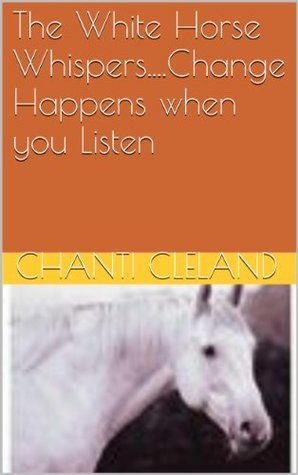 The White Horse Whispers....Change Happens when you Listen Chanti Cleland