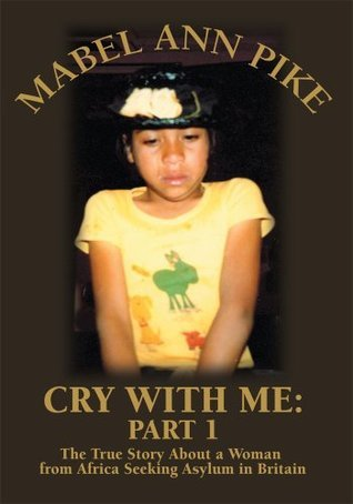 Cry With Me: Part 1: The True Story About a Woman from Africa Seeking Asylum in Britain  by  Mabel Ann Pike