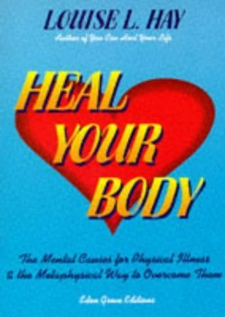 Heal Your Body: The Mental Causes For Physical Illness And The Metaphysical Way To Overcome Them Louise L. Hay