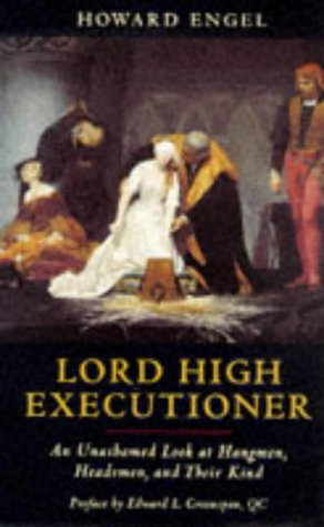 Lord High Executioner: An Unashamed Look At Hangmen, Headsmen, And Their Kind Howard Engel