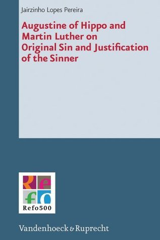 Augustine of Hippo and Martin Luther on Original Sin and Justification of the Sinner (Refo500 Academic Studies) Jairzinho Lopes Pereira
