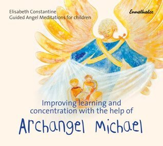 Improving Learning And Concentration With The Help Of Archangel Michael: Guided Angel Meditations for Children  by  Elisabeth Constantine