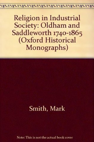 Religion In Industrial Society: Oldham And Saddleworth, 1740 1865 Mark Smith