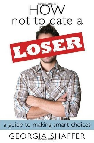 How Not to Date a Loser: A Guide to Making Smart Choices Georgia Shaffer