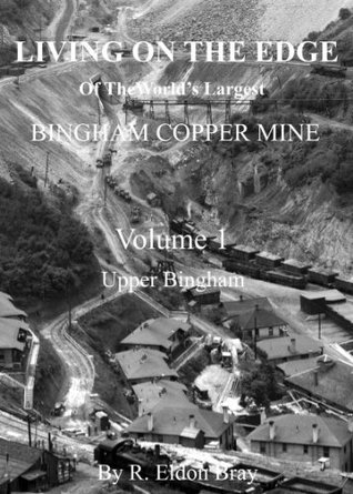 Living On the Edge - Of The Worlds Largest - Bingham Copper Mine R. Eldon Bray