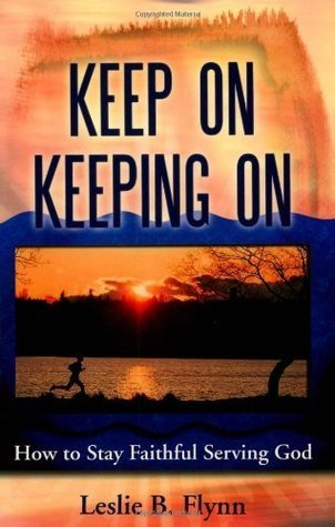 Keep On Keeping On: How to Stay Faithful Serving God Leslie B. Flynn
