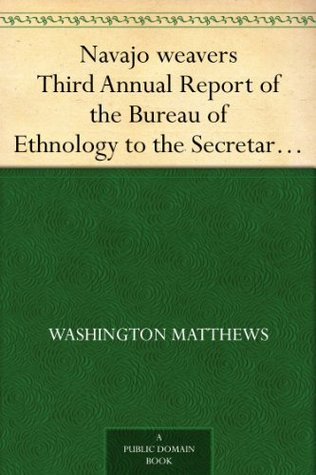 Navajo weavers Third Annual Report of the Bureau of Ethnology to the Secretary of the Smithsonian Institution, 1881-82,Government Printing Office, Washington, 1884, pages 371-392.  by  Washington Matthews