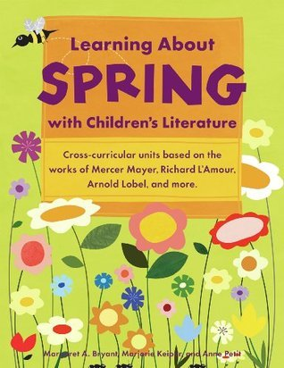 Learning About Spring with Childrens Literature: Cross-curricular Units Based on the Works of Mercer Mayer, Richard LAmour, Arnold Lobel and More  by  Margaret A. Bryant