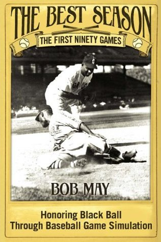 The Best Season - The First Ninety Games: Honoring Black Ball Through Baseball Board Game Simulation  by  Bob   May