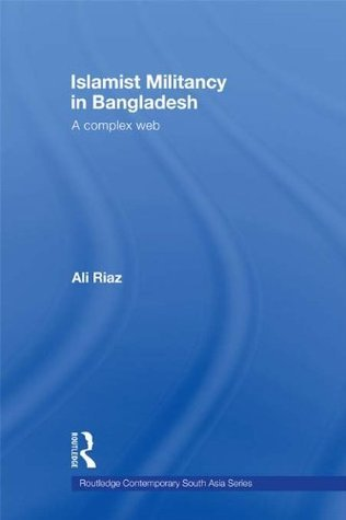 Islamist Militancy in Bangladesh: A Complex Web (Routledge Contemporary South Asia Series)  by  Ali Riaz