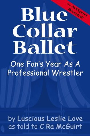 Blue Collar Ballet: One Fans Year As A Professional Wrestler  by  C. Ra McGuirt