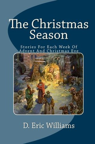 The Christmas Season: Stories For Each Week Of Advent And Christmas Eve  by  D. Eric Williams