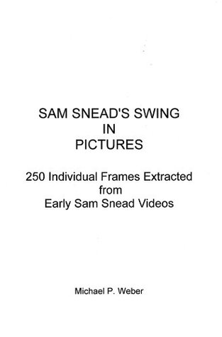 SAM SNEADS SWING IN PICTURES - 250 Individual Frames Extracted from Early Sam Snead Videos  by  Michael Weber