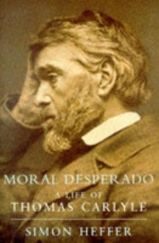 Moral Desperado: A Life Of Thomas Carlyle Simon Heffer