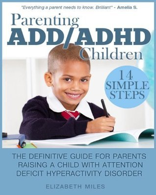Parenting ADD/ADHD Children: Step-By-Step Guide for Parents Raising a Child with Attention Deficit Hyperactivity Disorder  by  Elizabeth Miles