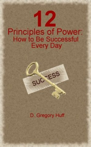 12 Principles of Power: How to Be Successful Every Day D. Gregory Huff