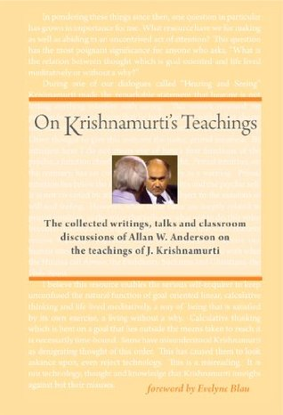 On Krishnamurtis Teachings: The Collected Writings, Talks and Classroom Discussions of Allan W. Anderson on the Teachings of J. Krishnamurti Allan W. Anderson
