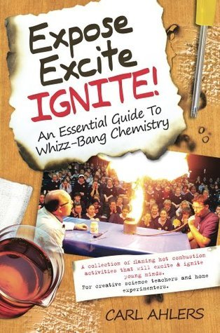 Expose, Excite, Ignite! An Essential Guide to Whizz-Bang Chemistry  by  Carl Ahlers
