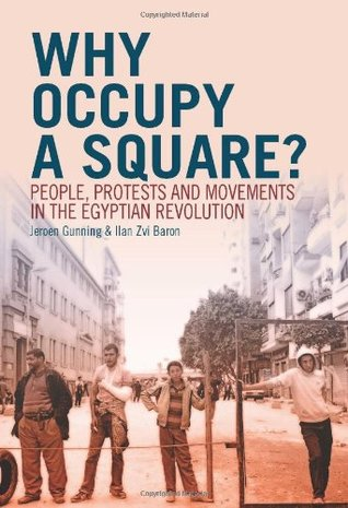 Why Occupy a Square?: People, Protests and Movements in the Egyptian Revolution. Jeroen Gunning and Ilan Zvi Baron Jeroen Gunning