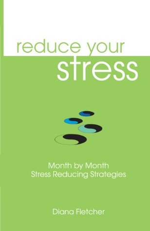 Reduce Your Stress: Month  by  Month Stress Reducing Strategies by Diana Fletcher