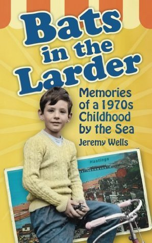 Bats in the Larder: Memories of a 1970s Childhood  by  the Sea by Jeremy Wells