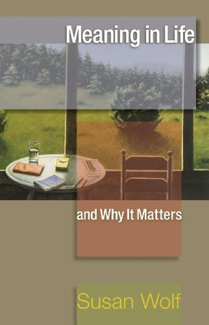 Meaning in Life and Why It Matters: (The University Center for Human Values Series)  by  Susan Wolf