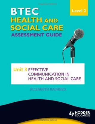 Btec Health and Social Care Level 2 Assessment Guide: Unit 3 Effective Communication in Health and Social Care  by  Elizabeth Rasheed