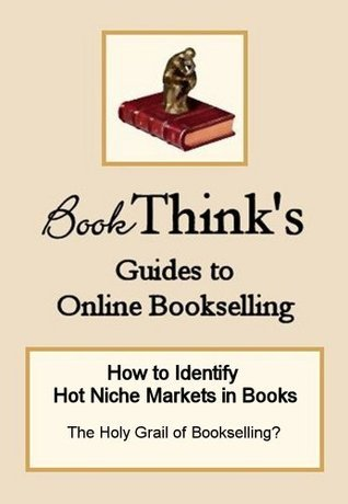 How to Identify Hot Niche Markets in Books: The Holy Grail of Bookselling? BookThinks Guides to Online Bookselling Craig Stark