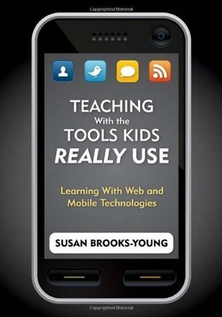 Teaching With the Tools Kids Really Use: Learning With Web and Mobile Technologies  by  Susan Brooks-Young