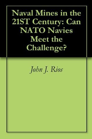 Naval Mines in the 21ST Century: Can NATO Navies Meet the Challenge?  by  John J. Rios