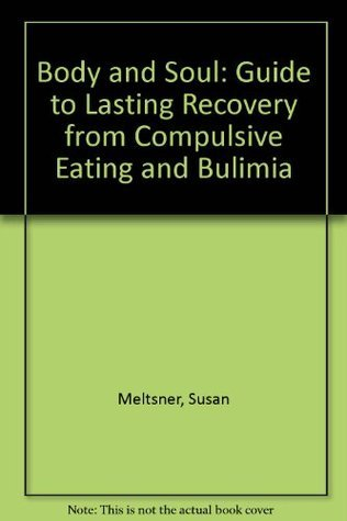 Body and Soul: A Guide to Lasting Recovery from Compulsive Eating and Bulimia Susan Meltsner
