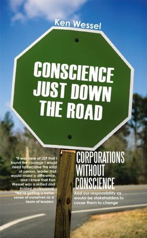 CORPORATIONS WITHOUT CONSCIENCE:And our responsibility as would-be stakeholders to cause them to change  by  Ken Wessel