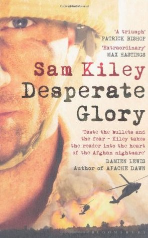 Desperate Glory: At War in Helmand with Britains 16 Air Assault Brigade  by  Sam Kiley