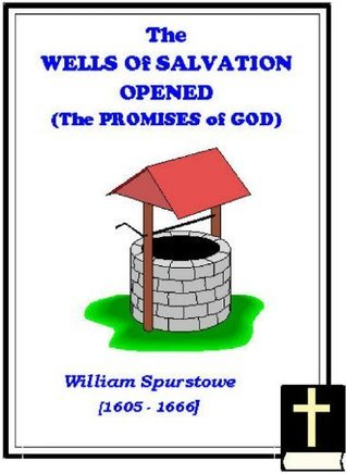 The Wells of Salvation Opened: or, A Treatise Discovering the Nature, Preciousness, Usefulness of Gospel Promises, etc. [1655]  by  William Spurstowe