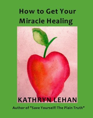 How to Get Your Miracle Healing  by  Kathryn Lehan