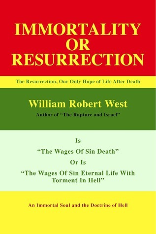 Resurrection or Immortality: The Resurrection, Our Only Hope Of Life After Death  by  William Robert West