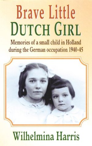 Brave Little Dutch Girl: Memories of a Small Child in Holland During the German Occupation 1940-45 Wilhelmina Harris