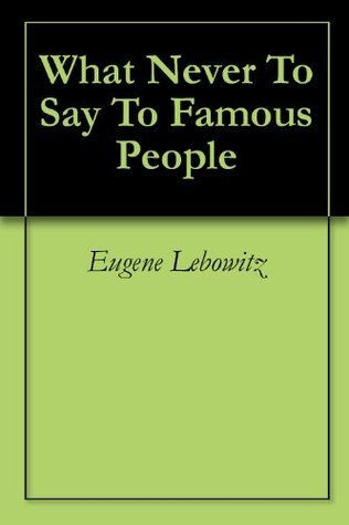 What Never To Say To Famous People  by  Eugene Lebowitz