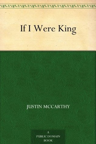 If I Were King  by  J.H. (Justin Huntly) McCarthy
