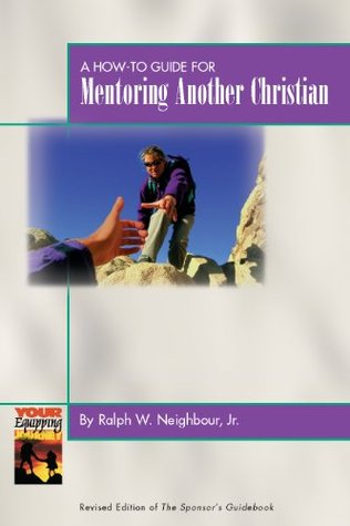 A How-To Guide for Mentoring Another Christian Ralph W. Neighbour Jr.
