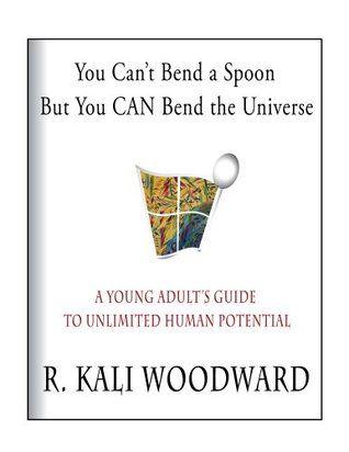 You Cant Bend a Spoon, but You CAN Bend the Universe: A Young Adults Guide to Unlimited Human Potential R. Kali Woodward
