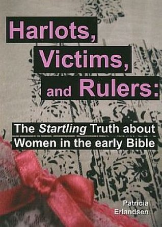 Harlots, Victims, And Rulers: The Startling Truth About Women In The Early Bible  by  Patricia Erlandsen