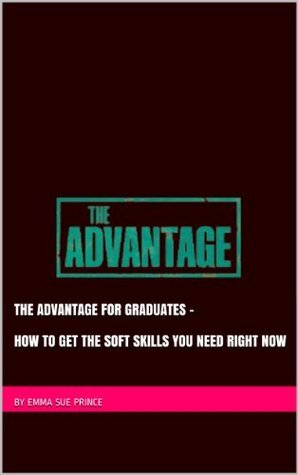 The Advantage for Graduates: How to get the soft skills you need right now (The Advantage for... - series of separate, shorter books targeted at supporting specific groups to get the advantage.)  by  Emma Sue Prince