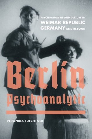 Berlin Psychoanalytic: Psychoanalysis and Culture in Weimar Republic Germany and Beyond (Weimar and Now: German Cultural Criticism) Veronika Fuechtner