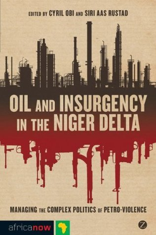 Oil and Insurgency in the Niger Delta: Managing the Complex Politics of Petro-violence (Africa Now) Cyril Obi