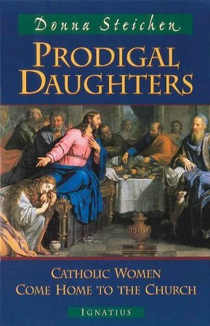 Prodigal Daughters: Catholic Women Come Home to the Church Donna Steichen