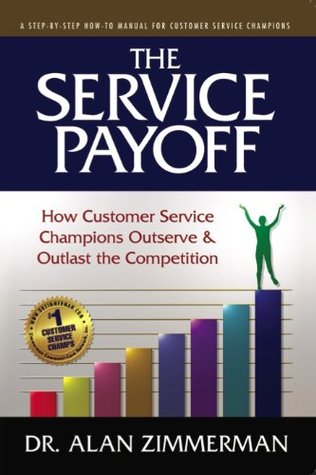 The Service Payoff: How Customer Service Champions Outserve and Outlast the Competition  by  Alan Zimmerman