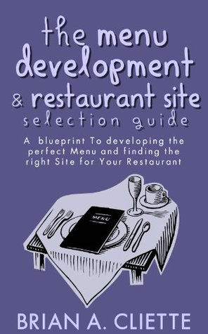 The Menu Development & Restaurant Site Selection Guide( How to Start a Restaurant Blueprint): A Blueprint to Developing The Perfect Menu and  Location for Your Restaurant Brian Cliette